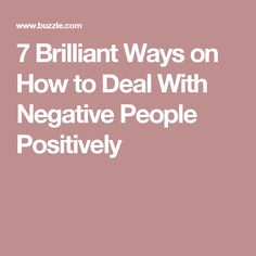 7 Brilliant Ways on How to Deal With Negative People Positively