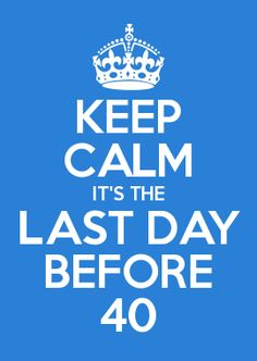 KEEP CALM IT'S THE LAST DAY BEFORE 40