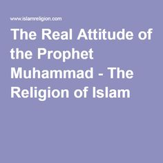 The Real Attitude of the Prophet Muhammad - The Religion of Islam