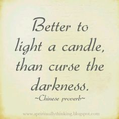 Better to light a candle than curse the darkness. Chinese proverb