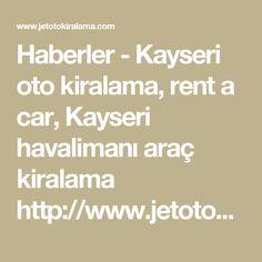 Haberler - Kayseri oto kiralama, rent a car, Kayseri havalimanı araç kiralama  http://www.jetotokiralama.com/haberler.html