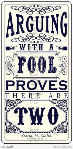 Fools....yup, don't bother trying to talk with a fool....