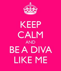 Keep calm & be a Diva like me! So perfect a little toooooo true lol