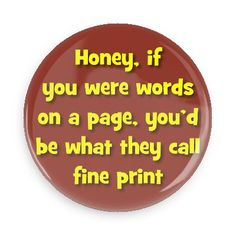 Funny Buttons - Custom Buttons - Promotional Badges - Funny Pick Up Lines Pins - Wacky Buttons - Honey, if you were words on a page, you'd be what they call fine print