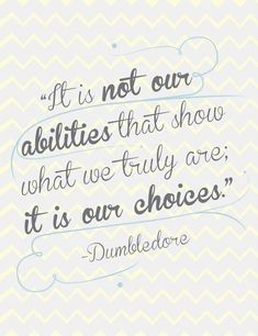 """""""It is not our abilities that show what we truly are; it is our choices."""" ― Albus Dumbledore"""