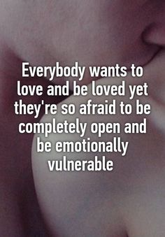 """Everybody wants to love and be loved yet they're so afraid to be completely open and be emotionally vulnerable """
