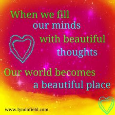 When we fill our minds with beautiful thoughts, our world becomes a beautiful place.
