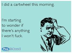 I did a cartwheel this morning.I'm starting to wonder if  there's anything I won't fuck.  #ecard #LOL #funny #hilarious #haha #adultjokes #humor #sexjokes #jokes #naughty #dirtyjokes #dirtyhumor #adulthumor #sexhumor #ecards #adult #dirty