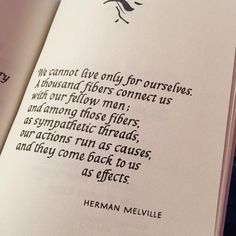 We cannot live only for ourselves. A thousand fibers connect us with our fellow men; and among those fibers, as sympathetic threads, our actions run as causes, and they come back to us as effects. ~ Herman Melville