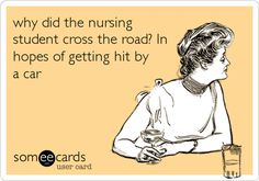 """I would change this to """"why did the nurse cross the road?"""" Because nursing school rocked. Actually being a nurse...not so much"""