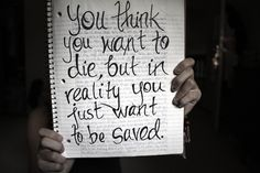 You think you want to die, but in reality you just want to be saved.