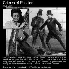 "Crimes of Passion. A 'Crime of Passion' is defined as a crime which was committed while ""in the throes of passion, with no opportunity to reflect on what is happening and what the person is about to do."" http://www.theparanormalguide.com/blog/crimes-of-passion"