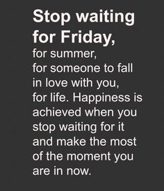 Stop waiting for your present....oops now it's your past.