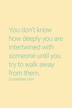 You don't know how deeply you are intertwined with someone until you try to walk away from them.  #Love #Quote