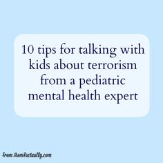 A pediatric mental health expert offers very helpful advice and tips for talking to your kids about terrorism.