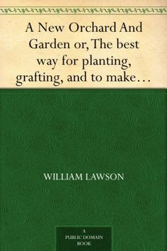 A New Orchard And Garden or, The best way for planting, grafting, and to make any ground good, for a rich Orchard: Particularly in the Northand generally for the whole kingdome of England by William Lawson, http://www.amazon.com/dp/B0082T30IK/ref=cm_sw_r_pi_dp_U37.ub1TBXB1C
