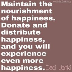 Maintain the nourishment of happiness. Donate and distribute happiness, and you will experience even more happiness! #dadijanki #happiness #smile #nourish #youreworthit #igers #happyheart #happymind #happylife #sharingiscaring #instamood #spirituality #uplift #inspiration #empowerment