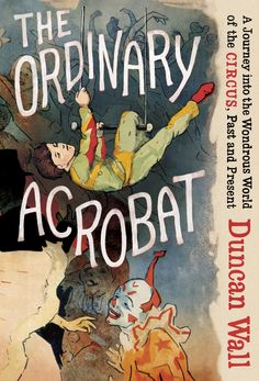 The Hardcover of the The Ordinary Acrobat: A Journey into the Wondrous World of the Circus, Past and Present by Duncan Wall at Barnes & Noble. New Books, Books To Read, Contemporary Art Forms, Penguin Random House, Book Week, Nonfiction Books, Memoirs, The Ordinary, Illustration