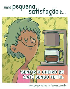 …sentir o cheiro do café sendo feito.huuuum… que delícia!