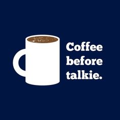 Don't talk to me, I'm trying to drink my coffee.