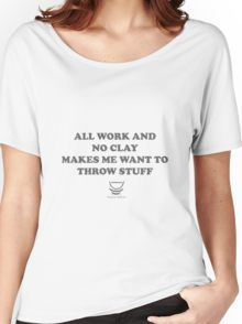 cdb11d82 ALL WORK AND NO CLAY MAKES ME WANT TO THROW STUFF Women's Relaxed Fit T-