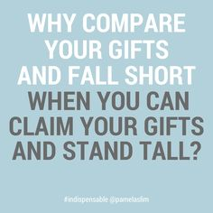 Why compare your gifts and fall short when you can claim your gifts and stand tall? #quote