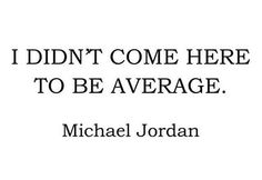 I didn't come here to be average ~ Michael Jordan #motivationalquote