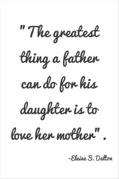 I love this quote! I grew up watching my dad love, respect, hug and kiss my mom every single day and my girls are getting to see the same thing! Makes my heart happy!!