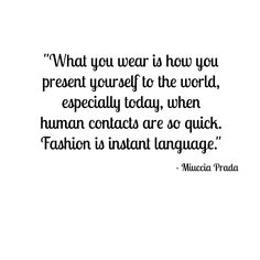 """What you wear is how you present yourself to the world, especially today, when human contacts are so quick.  Fashion is instant language."" -Miuccia Prada"