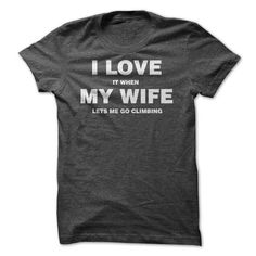 I Love It When My Wife Lets Me Go Climbing T Shirts, Hoodies. Check price ==► https://www.sunfrog.com/Funny/I-Love-It-When-My-Wife-Lets-Me-Go-Climbing-T-Shirt.html?41382
