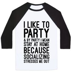 I like to party and by party I mean stay at home because socializing stresses me out. Ugh please don't make me go out in public, I'm so much more charismatic on the internet. Stop, no, don't talk to me, you're giving me anxiety.