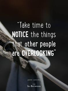 """""""Take time to notice the things that other people are overlooking."""" @Jeff Sheldon Goins #inbetween"""