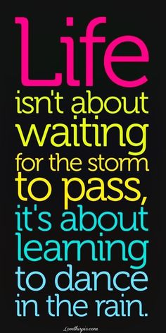 Life isn't about waiting for the storm to pass, it's about learning to dance in the rain ♥♥.