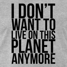 i dont want to live anymore | Don't Want To Live On This Planet Anymore T-Shirts - Men's Premium T ...