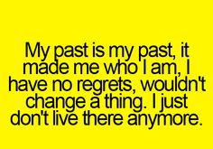 My past is my past. I wouldn't change a thing. I just don't live there anymore. #evolving