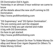 """DS Domination Did It Again. Yesterday in an almost 3 hour webinar we came to know all the details about the new stuff coming to DS Domination. http://www.profitfromlisting.com  """"DS Supremacy"""" and """"DS Option Domination"""".  The are coming and can't be stopped.  I'm here to help you get started and make  it big with DS Domination.  Go here to get started: http://www.profitfromlisting.com  Take Complete Control On How To Make Money On eBay and Never Ever Again Depend On Others To Make Money…"""