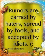 Rumors are carried by haters, spread by fools and accepted by idiots...