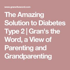 The Amazing Solution to Diabetes Type 2 | Gran's the Word, a View of Parenting and Grandparenting