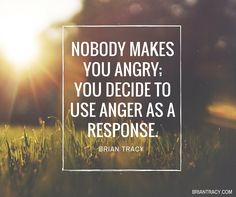 Nobody makes you angry; you decide to use anger as a response.  #BrianTracy #Quote #QOTD