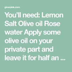 You'll need: Lemon Salt Olive oil Rose water Apply some olive oil on your private part and leave it for half an hour After this take half lemon, pour some salt on it and rub your private part with this. Leave it for 30 minutes Repeat this process with second half of lemon Dab a …