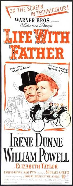 Life with Father is a 1947 American comedy film. It tells the true story of Clarence Day, a stockbroker who wants to be master of his house, but finds his wife and his children ignoring him, until they start making demands for him to change his own life. In keeping with the autobiography, all the children in the family (all boys) are redheads. It stars William Powell and Irene Dunne as Clarence and his wife, supported by Elizabeth Taylor as a beautiful teenage girl...