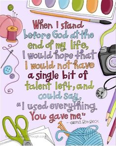 """When I stand before G-d at the end of my life, I would hope that I would not have a single bit of talent left, and could say, """"I used everything You gave me."""" - By Erma Bombeck"""