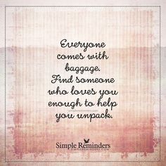 Everyone comes with baggage Everyone comes with baggage. Find someone who loves you enough to help you unpack. — Unknown Author