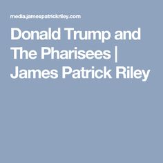 Donald Trump and The Pharisees | James Patrick Riley