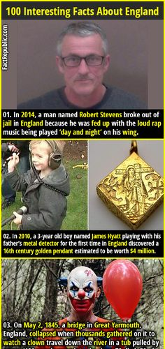 1. In 2014, a man named Robert Stevens broke out of jail in England because he was fed up with the loud rap music being played 'day and night' on his wing. 2. In 2010, a 3-year old boy named James Hyatt playing with his father's metal detector for the first time in England discovered a 16th century golden pendant estimated to be worth $4 million.