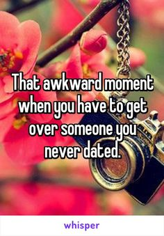 That awkward moment when you have to get over someone you never dated.