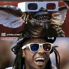 I love Lil Wayne - but I love gremlins too haha