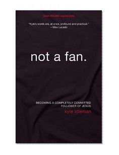 Not a Fan: Becoming a Completely Committed Follower of Jesus/Kyle Idleman. Love this book so far