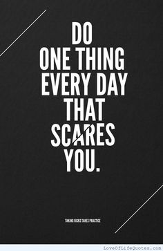 Do one thing every day that scares you. - http://www.loveoflifequotes.com/motivational/one-thing-every-day-scares/