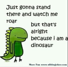 It's alright I'm a dinosaur:D